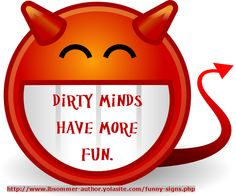 Dirty minds have more fun by L. B. Sommer, author of 199 Ways To Improve Your Relationships, Marriage, and Sex Life http://www.lbsommer-author.yolasite.com/funny-signs.php
