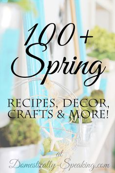 Over 100 Spring Crafts, Recipes, Decor and More