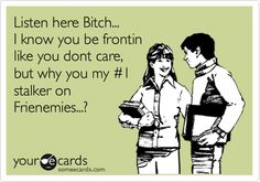 Funny Flirting Ecard: Listen here Bitch... I know you be frontin like you dont care, but why you my #1 stalker on Frienemies...?