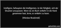 Intelligenz, behaupten die Intelligenten, ist die Fähigkeit, sich der Situation anzupassen. Wenn du ein Buch verkehrt in die Hand genommen hast, lerne, es verkehrt zu lesen. (Wieslaw Brudzinski)