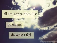 Gonna do what I feel.. And what I feel and do only concerns me and the important people around me!!!