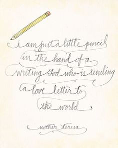 """I am just a little pencil in the hand of a writing God who is sending a love letter to the world."" 