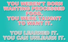 I did not eat processed food growing up... ate veggies and fruit... need to go back to that