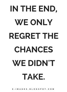 Quotes In the end, we only regret the chances we didn't take.