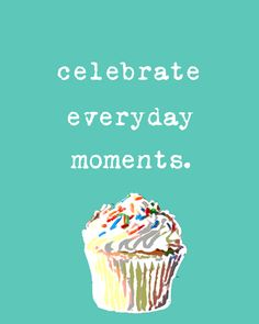 Celebrate everyday moments.