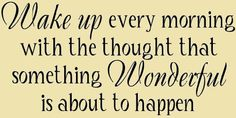 Wake up every morning with the thought that something wonerful is about to happen. #motivation #quotes