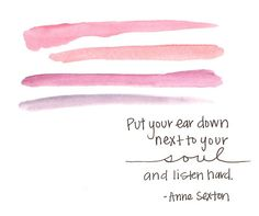 Put your ear down next to your soul and listen hard. Anne Sexton