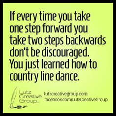 If every time you take one step forward you take two steps backwards don't be discouraged. You just learned how to country line dance.