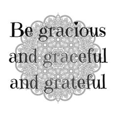 https://flic.kr/p/21Bej1U   Be gracious, and graceful, and grateful.   Quote of Bashar(.org)