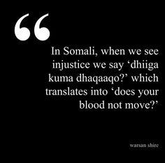 "dhiiga kuma dhaqaaqo (Somali lit. ""does your blood not move?) upon seeing injustice -Warsan Shire"