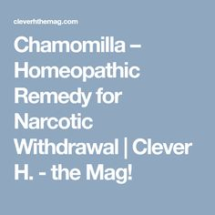 Chamomilla – Homeopathic Remedy for Narcotic Withdrawal | Clever H. - the Mag!