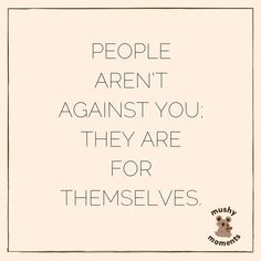 People aren't against you; they are for themselves. #quotes #wordsofwisdom #quoteoftheday