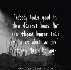 Nobody looks good in their darkest hours. But it's those hours that make us what we are. -Karen Marie Moning