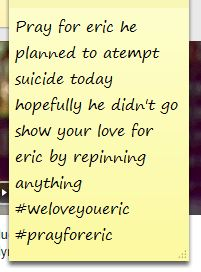 @XX::Eric::Xx  we love you eric :( listening to Jessie j nobody's perfect right now so remember nobody perfect but we all love you your a fellow directioner A BROTHER!!>>Awe :( I love this kid so much. Eric if you are reading this, please dont :( ~Evan <<< yea bro we love you:/ please don't take your life like I tried to...please don't. Stay strong, remember god put you here for a reason