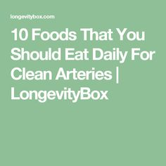 10 Foods That You Should Eat Daily For Clean Arteries | LongevityBox