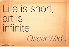 Oscar Wilde: Life is short, art is infinite. Words Quotes, Wise Words, Life Quotes, Art Sayings, Robert Frost, Importance Of Art, Oscar Wilde Quotes, Rebel, What Is An Artist