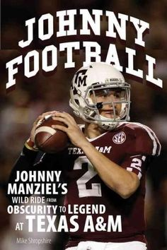 Johnny Football: Johnny Manziel's Wild Ride from Obscurity to Legend at Texas A&M