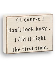 'Right the First Time' Box Sign. I would put this on my desk at work if I thought it would be appreciated...