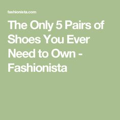 The Only 5 Pairs of Shoes You Ever Need to Own - Fashionista