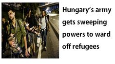 The police and army were given new powers by Hungary's Parliament on Monday to keep refugees at bay. The Prime Minister Viktor Orban warned that refugees are overrunning Europe and the borders are in danger.