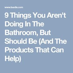 9 Things You Aren't Doing In The Bathroom, But Should Be (And The Products That Can Help)