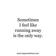 Sometimes I feel like running away is the only way. Go Away Quotes, Running Away Quotes, Tired Of Life Quotes, Disappear Quotes, Drowning Quotes, Run Away With Me, S Quote, The Only Way, Feel Like