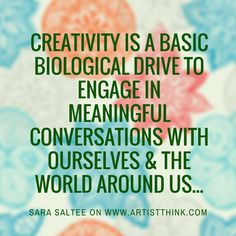 Creativity is a basic biological drive to engage in meaningful conversations with ourselves and the world around us. ~ Sara Saltee
