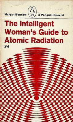 The Intelligent Woman's Guide to Radiation by Margot Bennett (1964).  From the blurb:  In the most real sense women are more creative and less destructive than men. This Penguin Special, which is so intimately concerned with life and inheritance, has therefore deliberately been called The Intelligent Woman's Guide to Atomic Radiation. It is, if you wish, a translation into plain English of the ugly things that are normally referred to in the foreign language of science.....