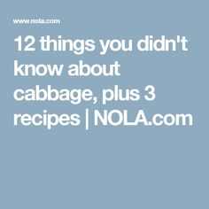 12 things you didn't know about cabbage, plus 3 recipes | NOLA.com