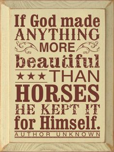 If God made anything more beautiful than horses, he kept it for Himself. ~ Author Unknown Great horse lover wall sign for the home office or barn. Equine Quotes, Equestrian Quotes, Horse Quotes, Sign Quotes, Rodeo Quotes, Horse Sayings, Racing Quotes, Animal Quotes, All The Pretty Horses