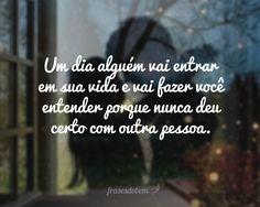 Um dia alguém vai entrar em sua vida e vai fazer você entender porque nunca deu certo com outra pessoa.