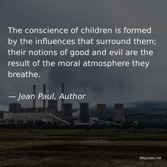 The conscience of children is formed by the influences that surround them; their notions of good and evil are the result of the moral atmosphere they breathe. New Gods, Kindness Quotes, Good And Evil, Live Your Life, Finding Joy, Morals, Love Words, Live For Yourself, Breathe