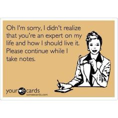Oh I'm sorry, I didn't realize that you're an expert on my life and how I should live it. Please continue while I take notes. #ecard