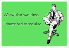 Whew, that was close. I almost had to socialize.