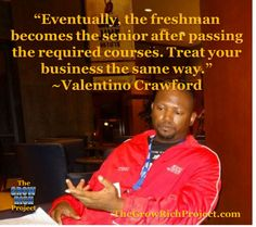 Tino's Inspirational Quote of the Week-3-10-2014-Eventually, the freshman becomes the senior after passing the required classes. Treat your business the same way. ~Valentino Crawford #school #quotes #retweet #business #thegrowrichproject