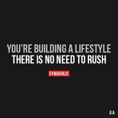 You're Building A Lifestyle. There is no need to rush.