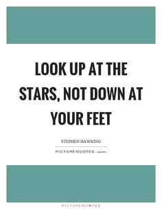 Look up at the stars, not down at your feet. Picture Quotes.