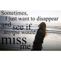 Sometimes, I just want to disappear and see if anyone would miss me.
