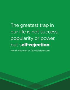 The greatest trap in our life is not success, popularity or power, but self-rejection.