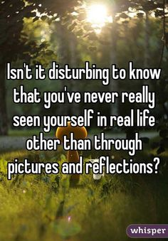 Isn't it disturbing to know that you've never really seen yourself in real life other than through pictures and reflections?