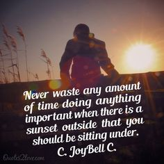 NEVER WASTE ANY AMOUNT OF TIME DOING ANYTHING IMPORTANT WHEN THERE IS A SUNSET OUTSIDE THAT YOU SHOULD BE SITTING UNDER. C. JOYBELL C.