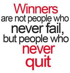 Never, never, never... give up. Another saying is.. winners never quit, and quitters never win.
