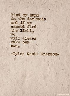 """""""Find my hand in the darkness and if we cannot find the light, we will always make our own."""" — Tyler Knott Gregson"""