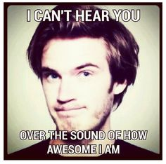 Pewds is awesome.so am i