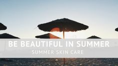 Be Beautiful in Summer. Summer skin care