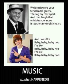 Music: what happened?? I would just as soon listen to Frank Sinatra and Bing Crosby than Justin Bieber! and i wasn't even in existance anywhere close to that genre. I'm a 90-00s kid! :P