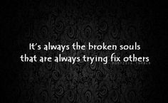 Helping others helps heal the broken soul or at least helps you avoid it.