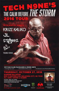 TECH N9NE  Thu - Oct 27 Diamond Ballroom 8001 S. Eastern Ave. Oklahoma City, OK   THE CALM BEFORE THE STORM 2016 TOUR with Special Guests: KRIZZ KALIKO JL STARRZ 5th POWER ENTERTAINMENT YOUNG VERSE  Tickets On Sale Now Buy For Less locations in OKC Brady Box Office or Starship Records in Tulsa Charge by phone @ 866.977.6849 online @ protix.com GA Tickets: $29 in advance Doors open at 6:30pm All Ages Welcome