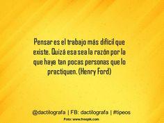 Pensar es el trabajo más difícil que existe. Quizá esa sea la razón por la que haya tan pocas personas que lo practiquen. (Henry Ford) #Frases #Citas