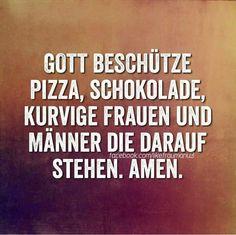 Gott beschütze Pizza, Schokolade, kurvige Frauen und Männer, die darauf stehen. Amen.